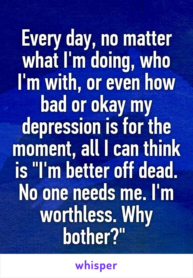 "Every day, no matter what I'm doing, who I'm with, or even how bad or okay my depression is for the moment, all I can think is ""I'm better off dead. No one needs me. I'm worthless. Why bother?"""
