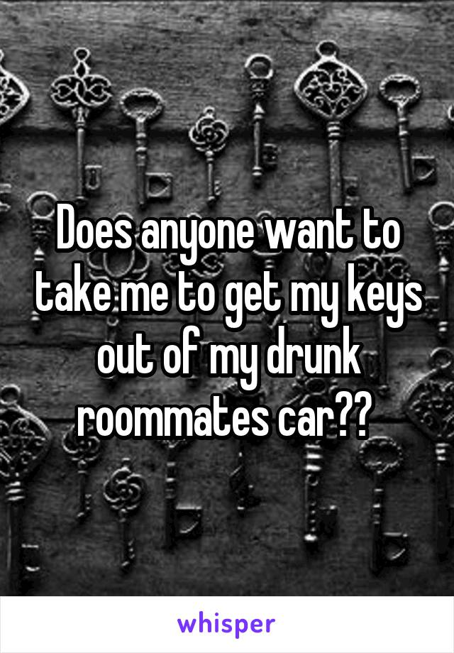 Does anyone want to take me to get my keys out of my drunk roommates car??