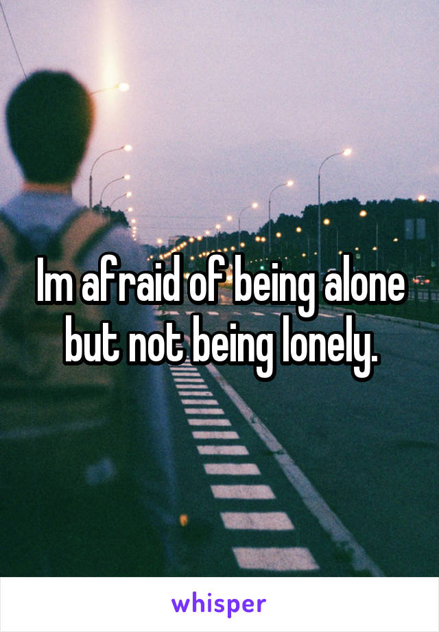 Im afraid of being alone but not being lonely.