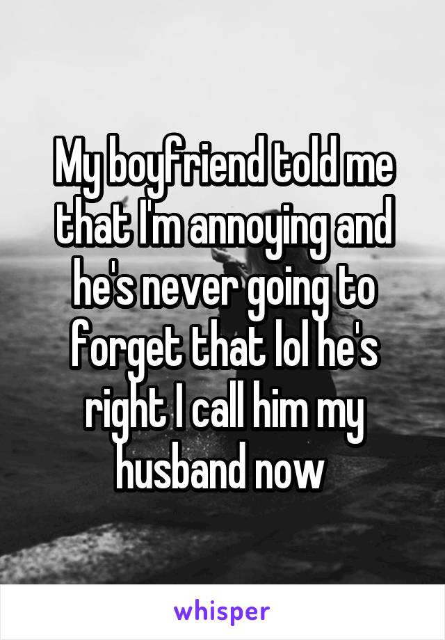 My boyfriend told me that I'm annoying and he's never going to forget that lol he's right I call him my husband now