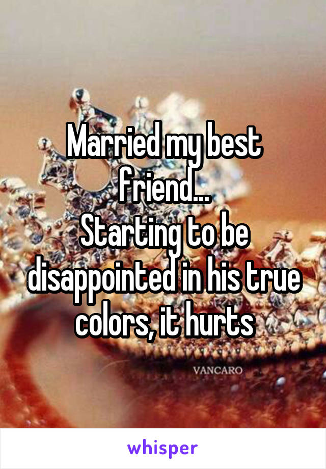 Married my best friend... Starting to be disappointed in his true colors, it hurts