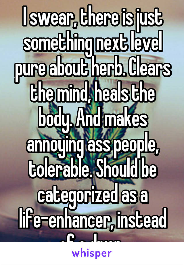 I swear, there is just something next level pure about herb. Clears the mind, heals the body. And makes annoying ass people, tolerable. Should be categorized as a life-enhancer, instead of a drug.