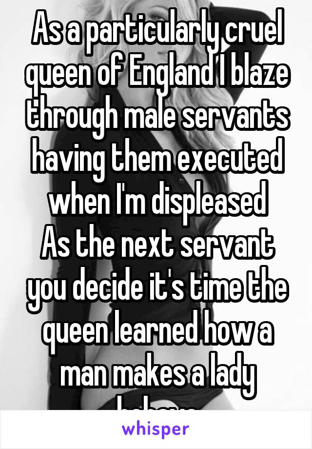 As a particularly cruel queen of England I blaze through male servants having them executed when I'm displeased As the next servant you decide it's time the queen learned how a man makes a lady behave
