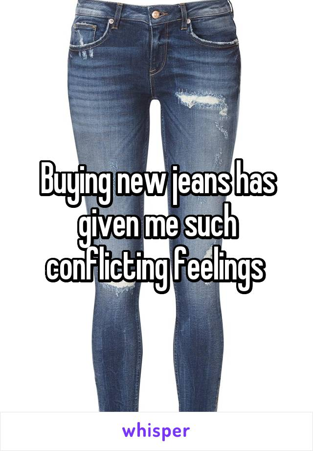 Buying new jeans has given me such conflicting feelings