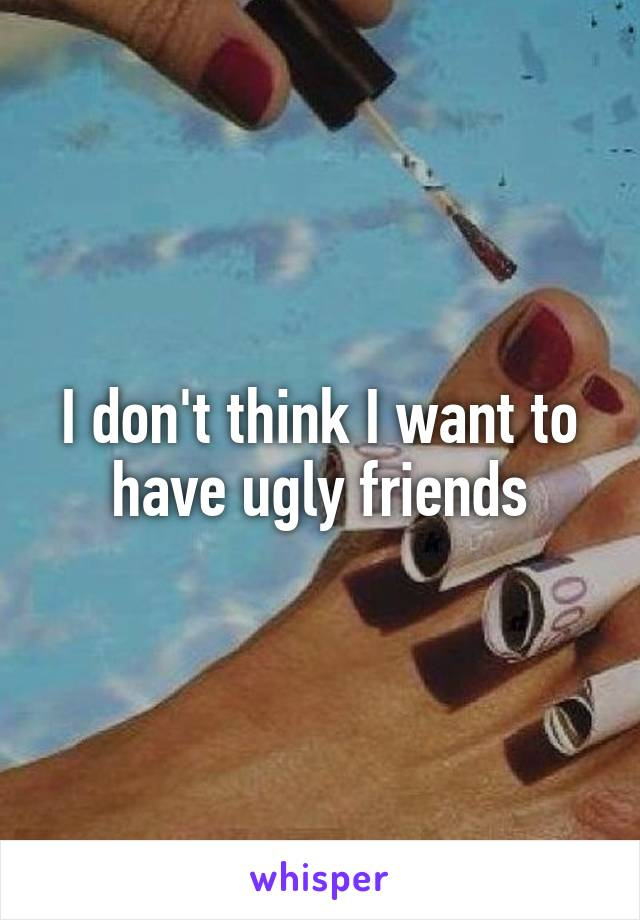 I don't think I want to have ugly friends