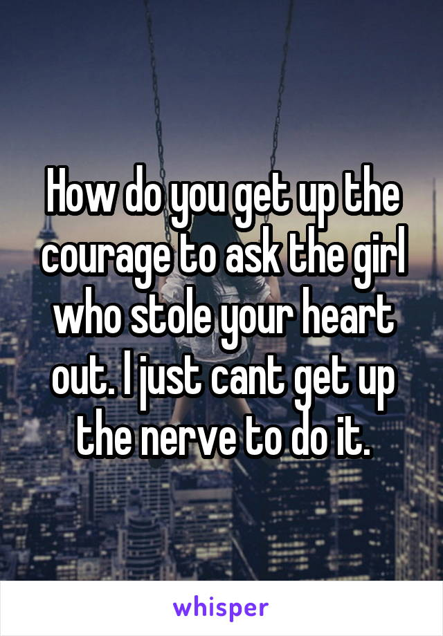 How do you get up the courage to ask the girl who stole your heart out. I just cant get up the nerve to do it.