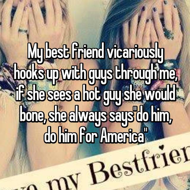 "My best friend vicariously hooks up with guys through me, if she sees a hot guy she would bone, she always says""do him, do him for America"""