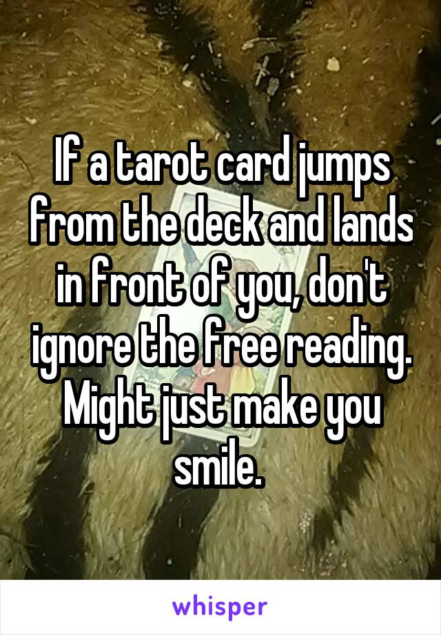 If a tarot card jumps from the deck and lands in front of you, don't ignore the free reading. Might just make you smile.