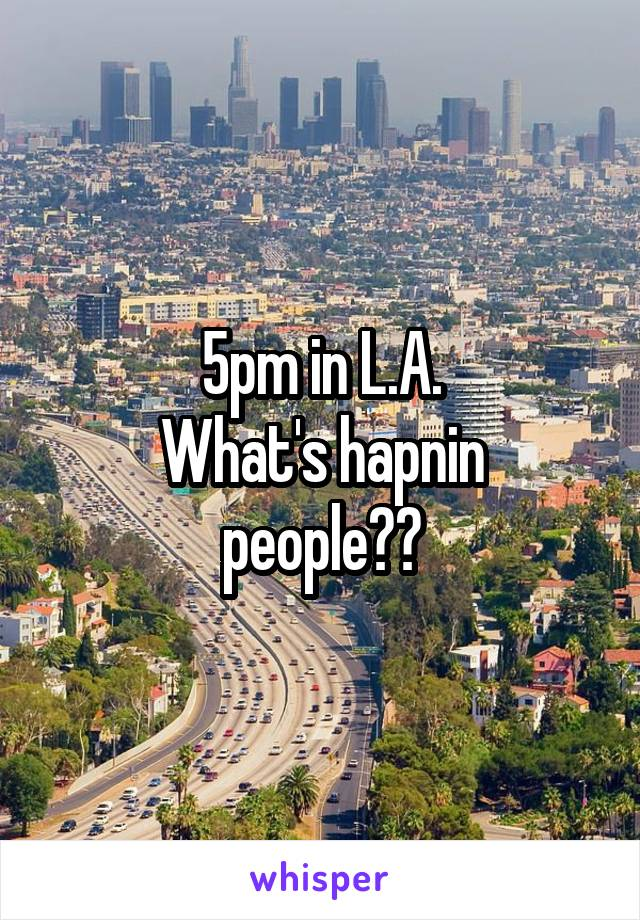 5pm in L.A. What's hapnin people??