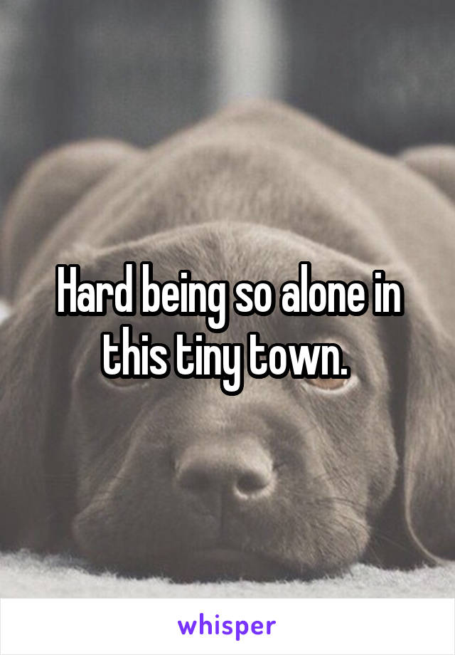 Hard being so alone in this tiny town.
