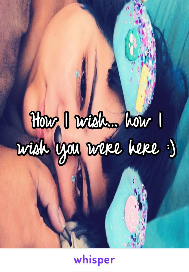 How I wish... how I wish you were here :)