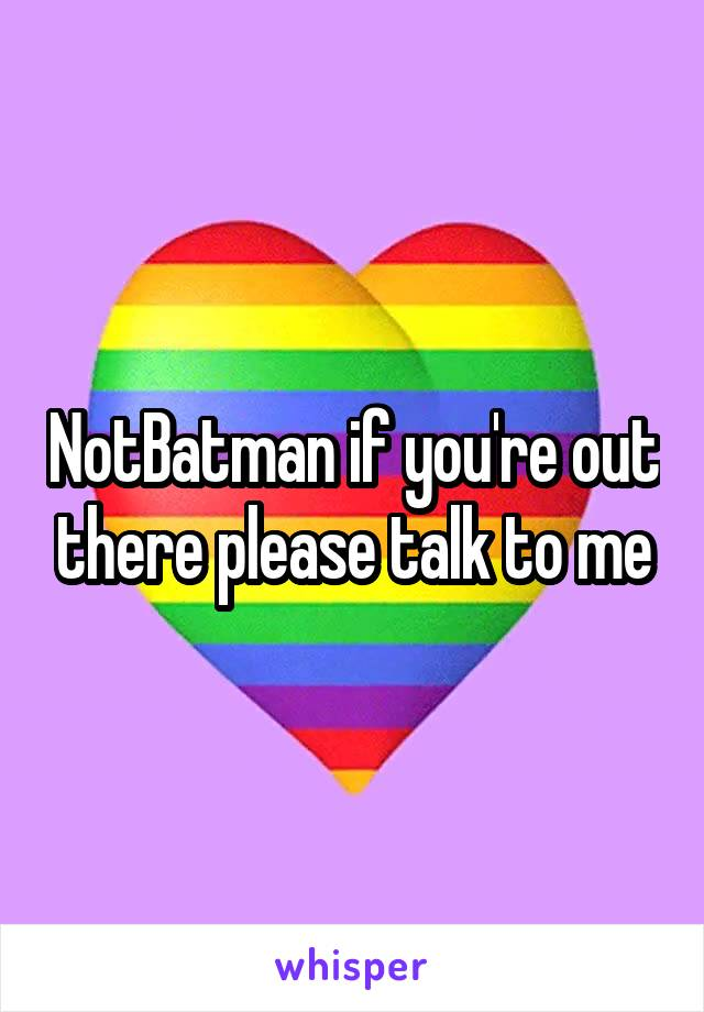 NotBatman if you're out there please talk to me