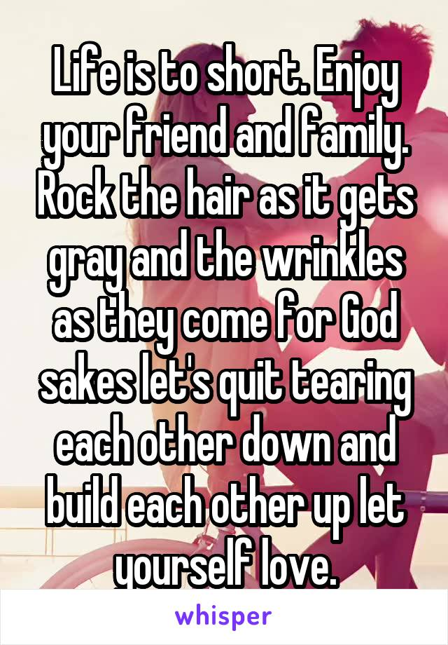 Life is to short. Enjoy your friend and family. Rock the hair as it gets gray and the wrinkles as they come for God sakes let's quit tearing each other down and build each other up let yourself love.