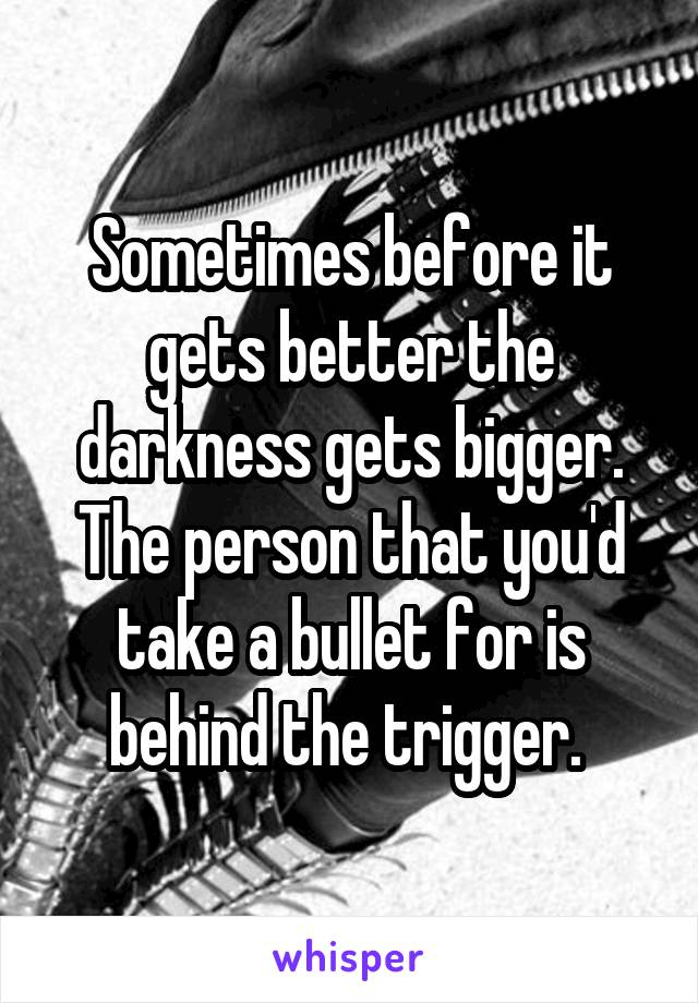 Sometimes before it gets better the darkness gets bigger. The person that you'd take a bullet for is behind the trigger.