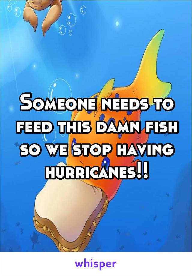 Someone needs to feed this damn fish so we stop having hurricanes!!