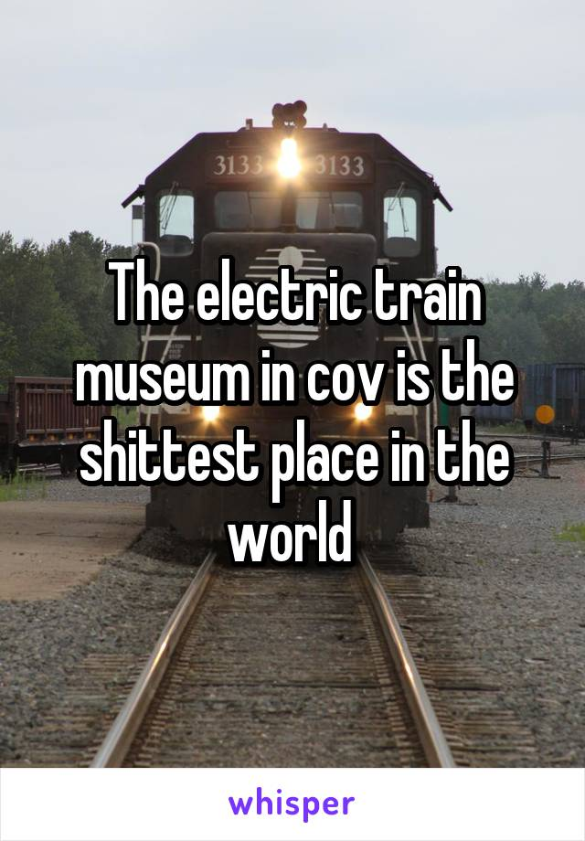The electric train museum in cov is the shittest place in the world