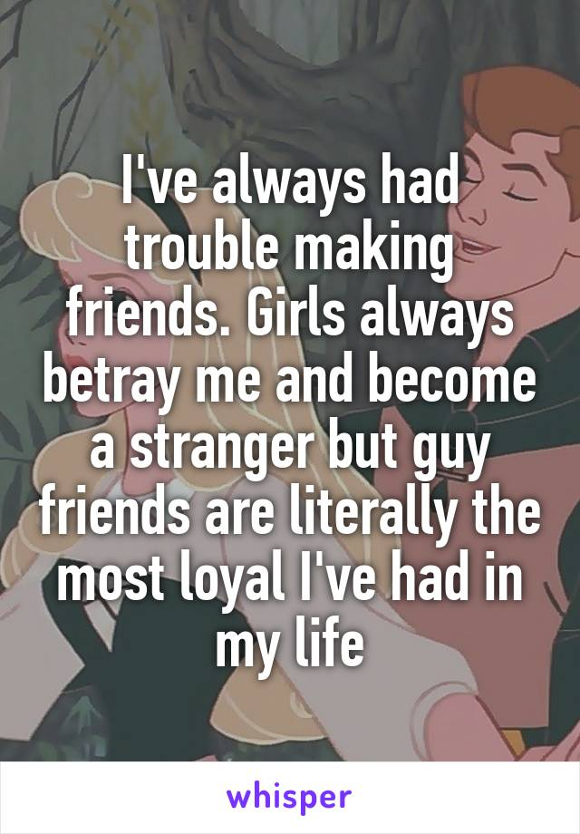 I've always had trouble making friends. Girls always betray me and become a stranger but guy friends are literally the most loyal I've had in my life