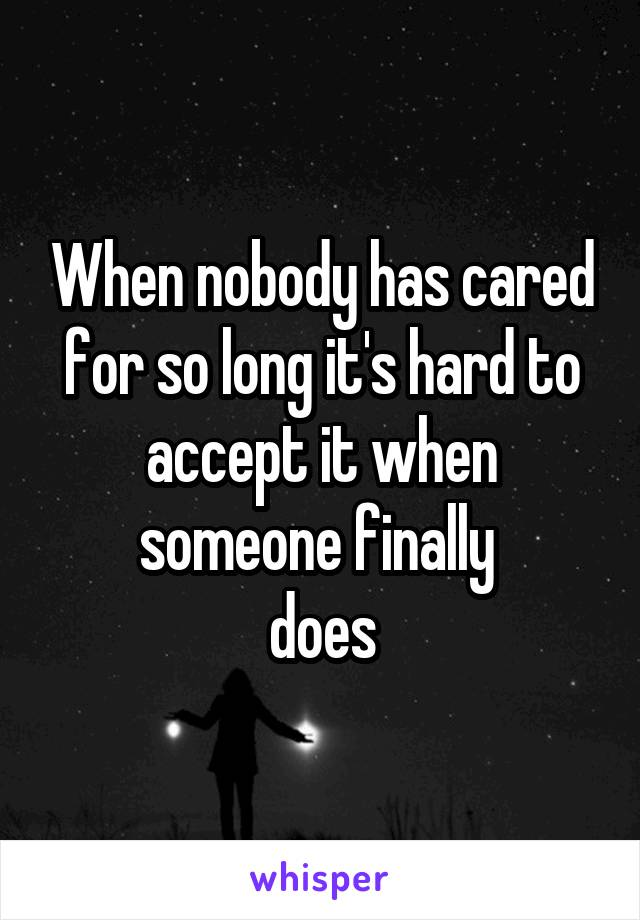 When nobody has cared for so long it's hard to accept it when someone finally  does