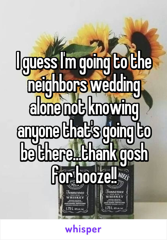 I guess I'm going to the neighbors wedding alone not knowing anyone that's going to be there...thank gosh for booze!!