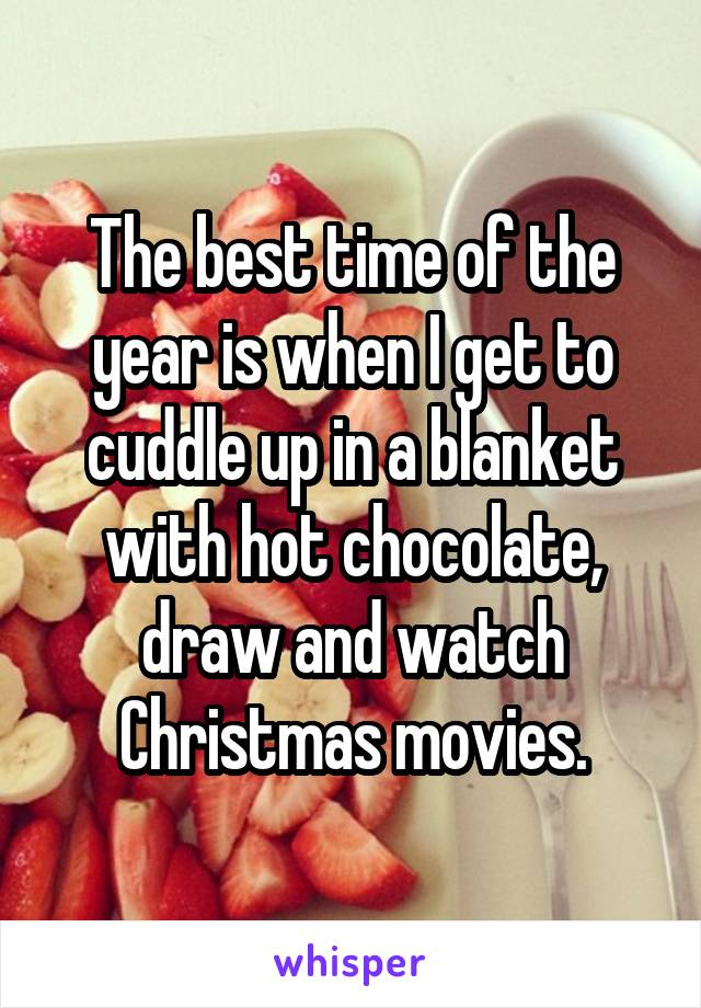 The best time of the year is when I get to cuddle up in a blanket with hot chocolate, draw and watch Christmas movies.