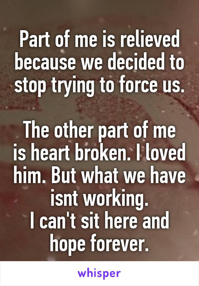Part of me is relieved because we decided to stop trying to force us.  The other part of me is heart broken. I loved him. But what we have isnt working. I can't sit here and hope forever.