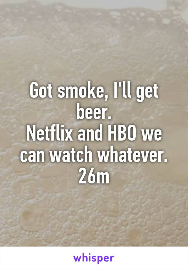 Got smoke, I'll get beer. Netflix and HBO we can watch whatever. 26m