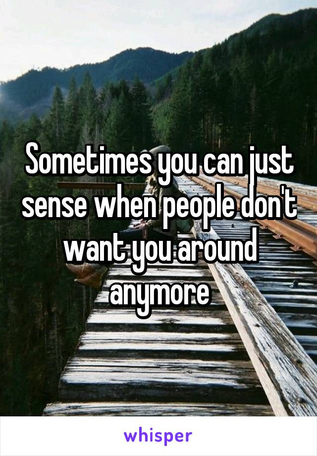 Sometimes you can just sense when people don't want you around anymore