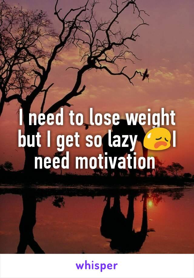 I need to lose weight but I get so lazy 😥I need motivation