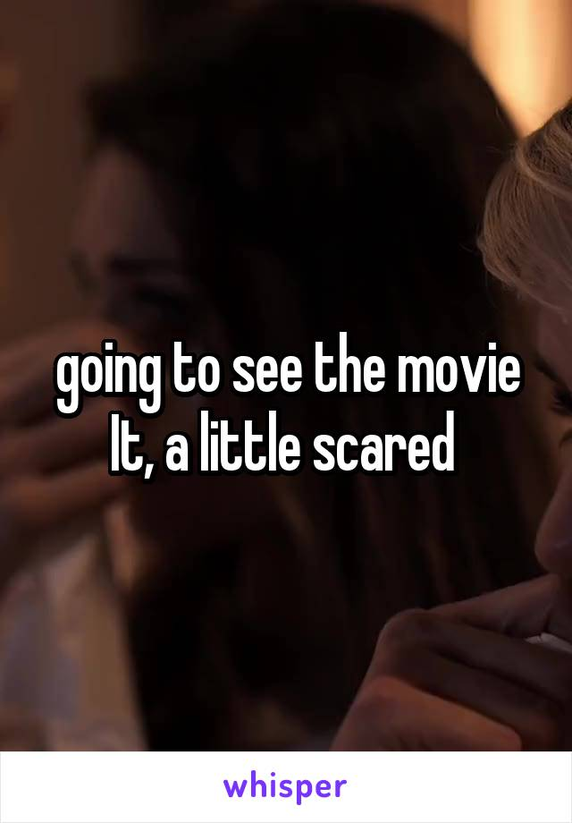 going to see the movie It, a little scared