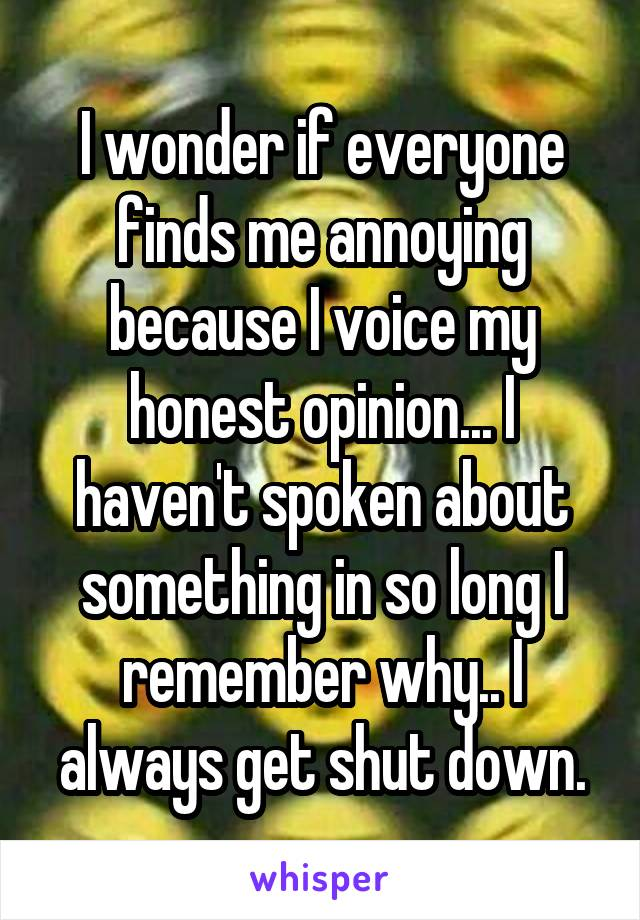 I wonder if everyone finds me annoying because I voice my honest opinion... I haven't spoken about something in so long I remember why.. I always get shut down.