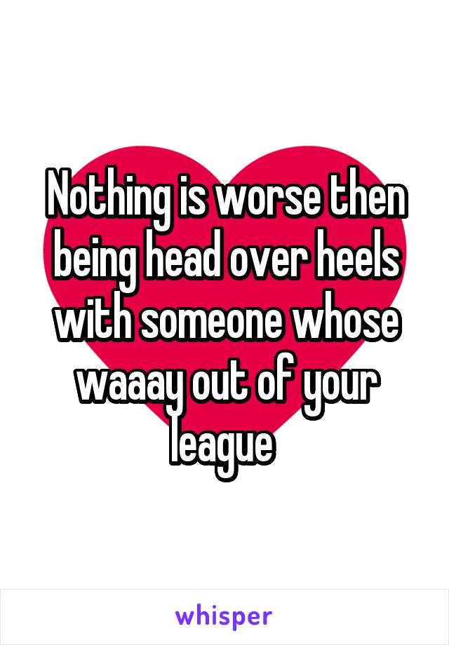 Nothing is worse then being head over heels with someone whose waaay out of your league