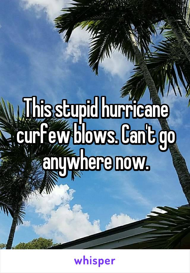 This stupid hurricane curfew blows. Can't go anywhere now.