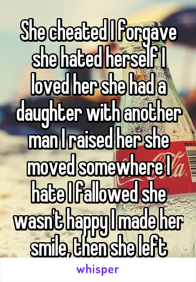 She cheated I forgave she hated herself I loved her she had a daughter with another man I raised her she moved somewhere I hate I fallowed she wasn't happy I made her smile, then she left