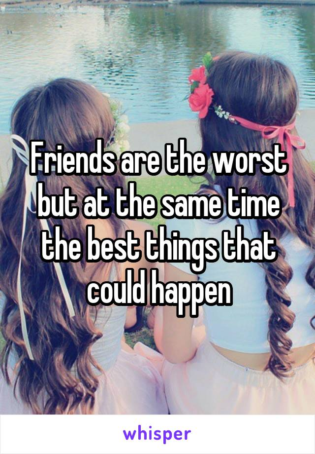 Friends are the worst but at the same time the best things that could happen