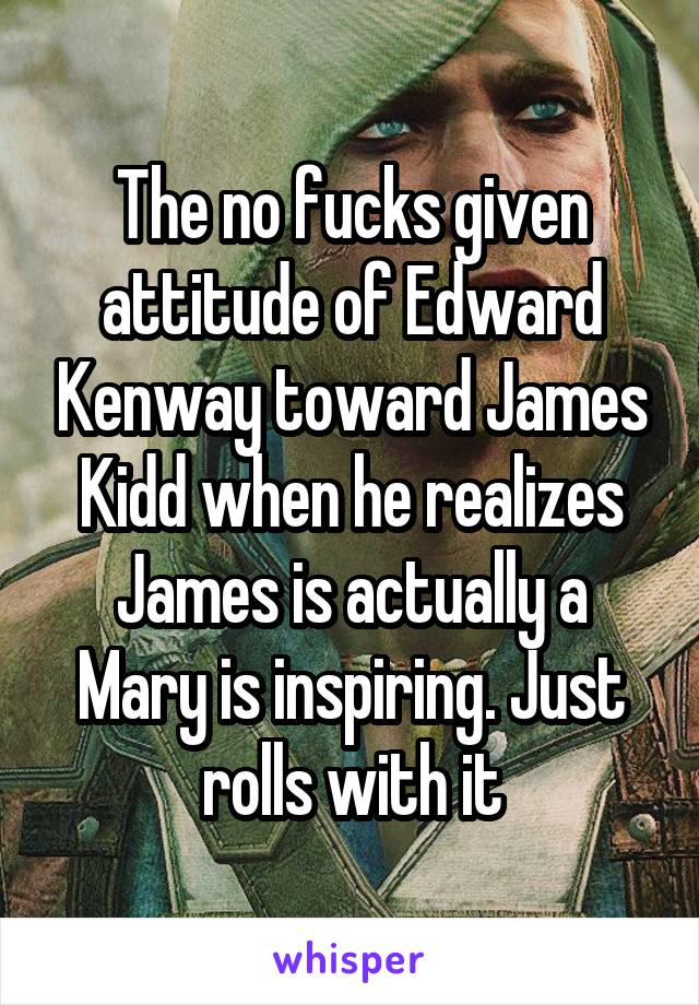 The no fucks given attitude of Edward Kenway toward James Kidd when he realizes James is actually a Mary is inspiring. Just rolls with it