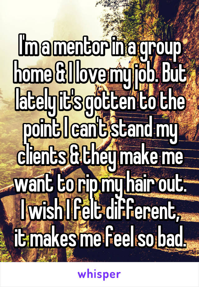 I'm a mentor in a group home & I love my job. But lately it's gotten to the point I can't stand my clients & they make me want to rip my hair out. I wish I felt different, it makes me feel so bad.