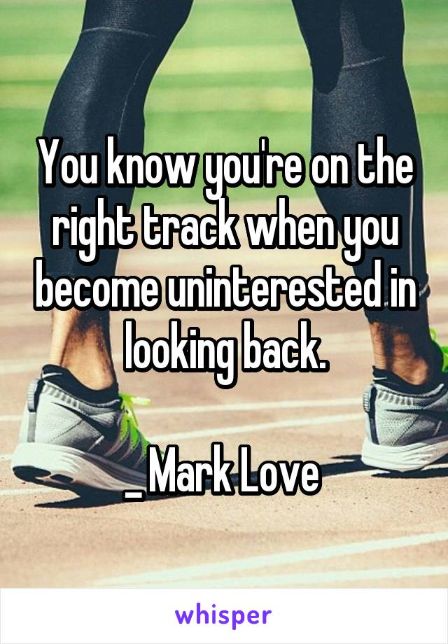 You know you're on the right track when you become uninterested in looking back.  _ Mark Love