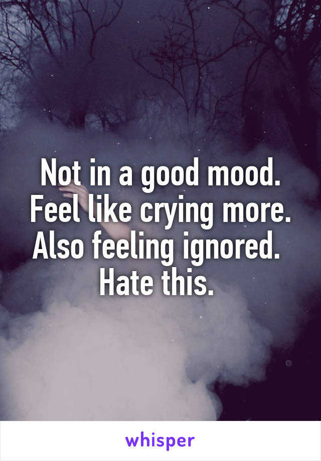 Not in a good mood. Feel like crying more. Also feeling ignored.  Hate this.