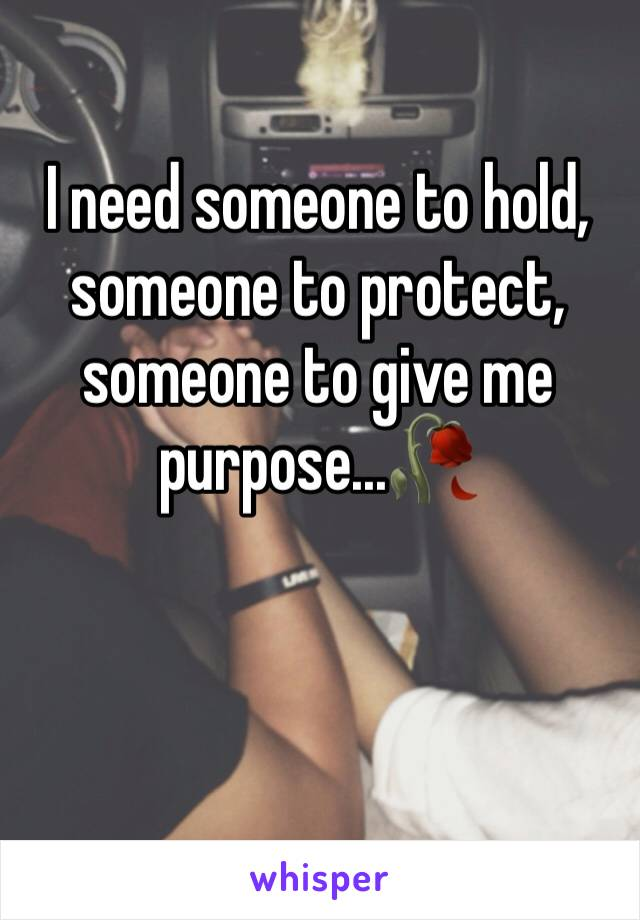 I need someone to hold, someone to protect, someone to give me purpose...🥀