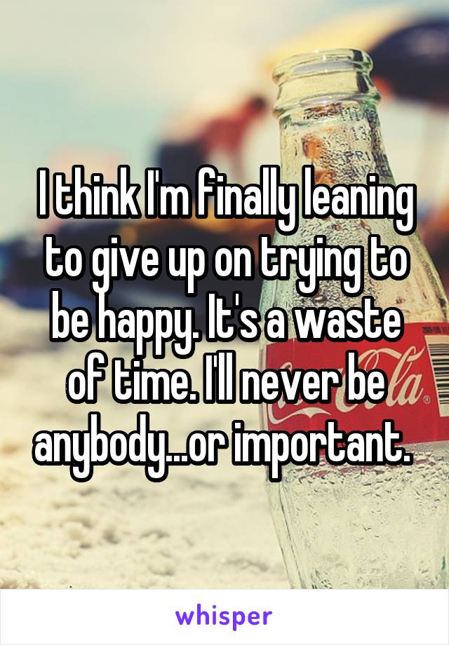 I think I'm finally leaning to give up on trying to be happy. It's a waste of time. I'll never be anybody...or important.