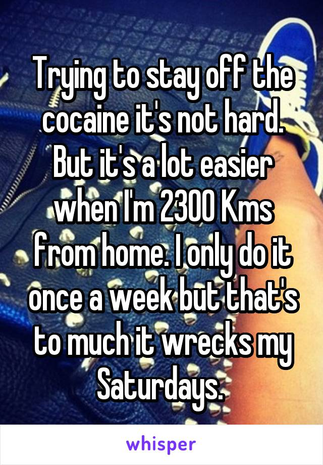 Trying to stay off the cocaine it's not hard. But it's a lot easier when I'm 2300 Kms from home. I only do it once a week but that's to much it wrecks my Saturdays.