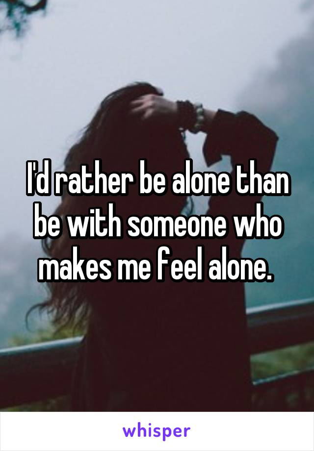 I'd rather be alone than be with someone who makes me feel alone.