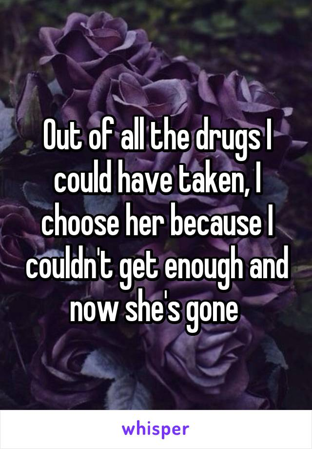 Out of all the drugs I could have taken, I choose her because I couldn't get enough and now she's gone