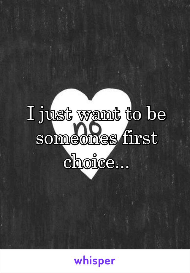 I just want to be someones first choice...