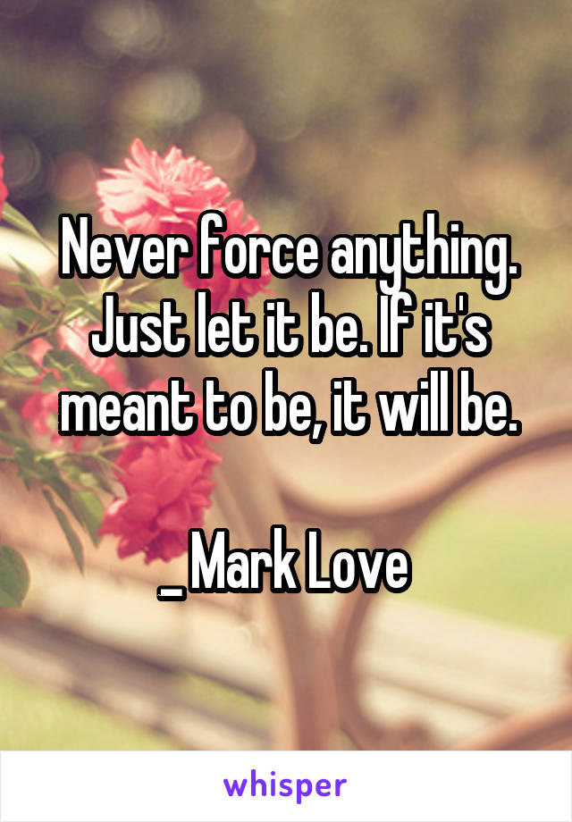 Never force anything. Just let it be. If it's meant to be, it will be.  _ Mark Love