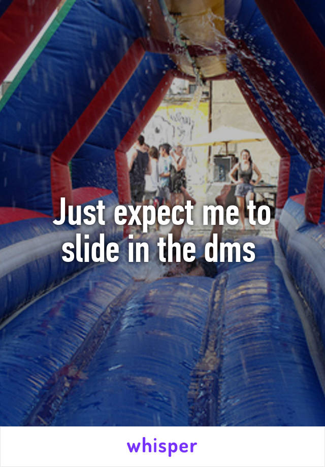 Just expect me to slide in the dms