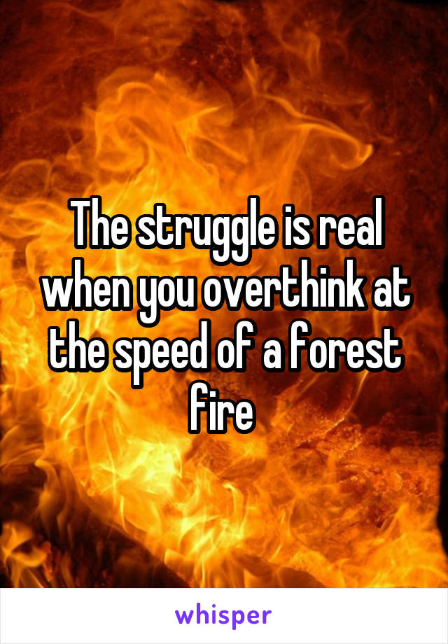 The struggle is real when you overthink at the speed of a forest fire