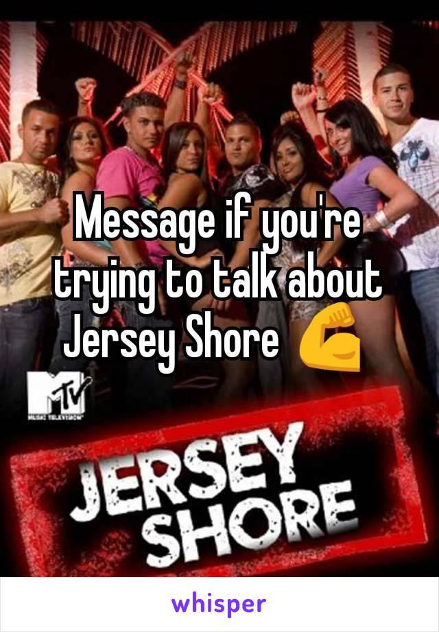 Message if you're trying to talk about Jersey Shore 💪