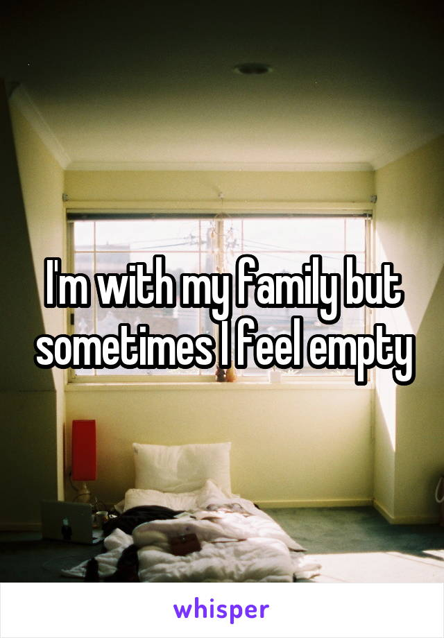 I'm with my family but sometimes I feel empty