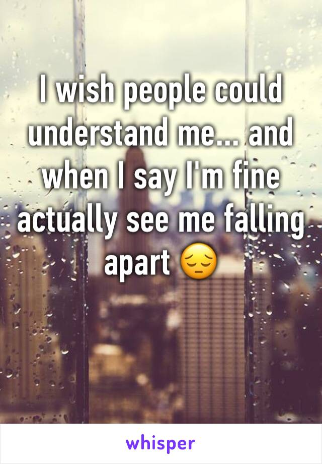 I wish people could understand me... and when I say I'm fine actually see me falling apart 😔